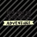 adventure, are, favourite, my, quote, you icon